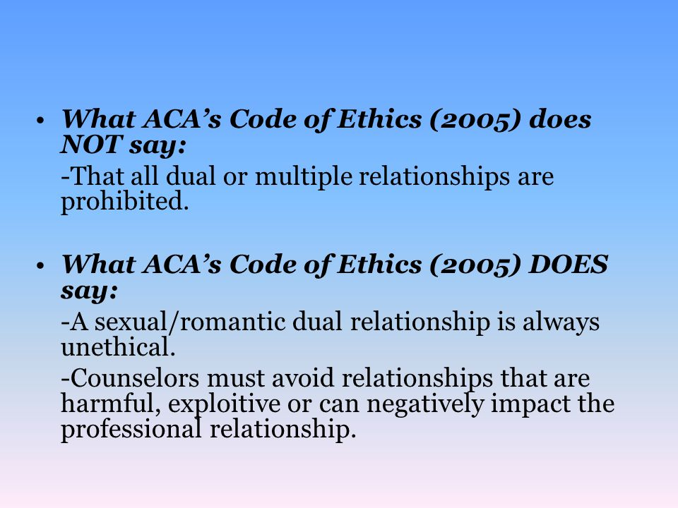 Current codes of ethics no longer prohibit multiple relationships.