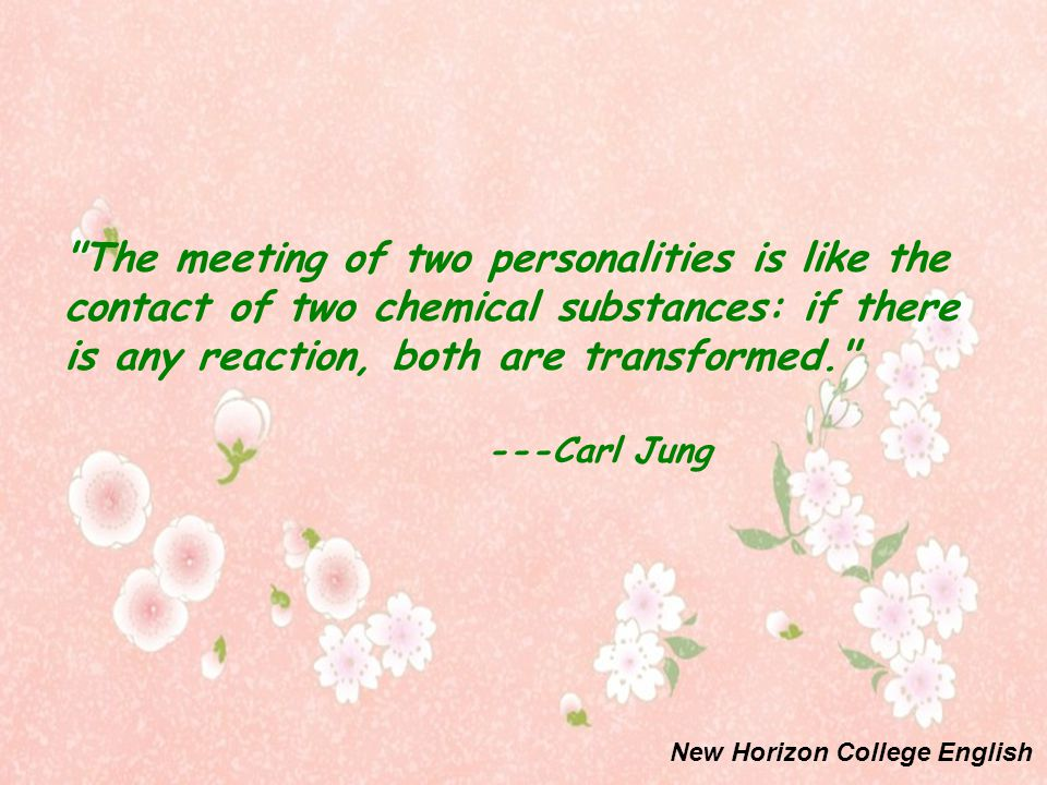 The meeting of two personalities is like the contact of two chemical substances: if there is any reaction, both are transformed. ---Carl Jung