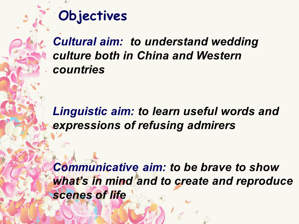 Cultural aim: to understand wedding culture both in China and Western countries Linguistic aim: to learn useful words and expressions of refusing admirers Communicative aim: to be brave to show whats in mind and to create and reproduce scenes of life Objectives