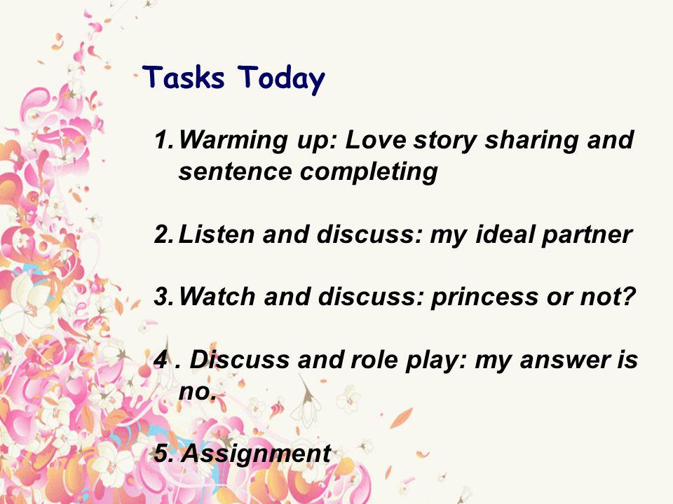 1.Warming up: Love story sharing and sentence completing 2.Listen and discuss: my ideal partner 3.Watch and discuss: princess or not.