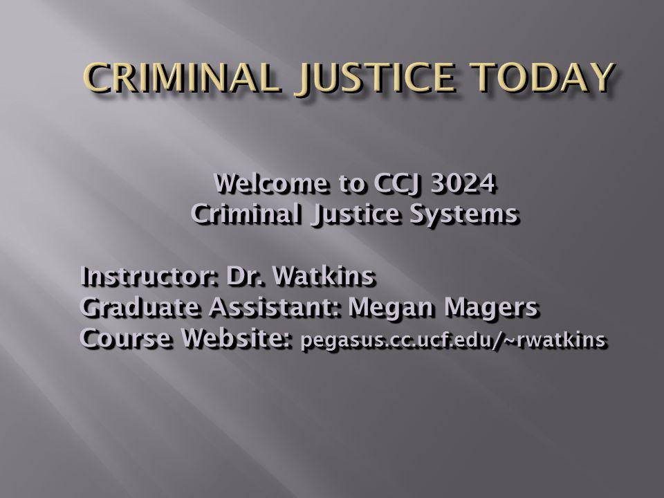 Welcome to CCJ 3024 Criminal Justice Systems Instructor: Dr. Watkins Graduate Assistant: Megan Magers Course Website: pegasus.cc.ucf.edu/~rwatkins Wel
