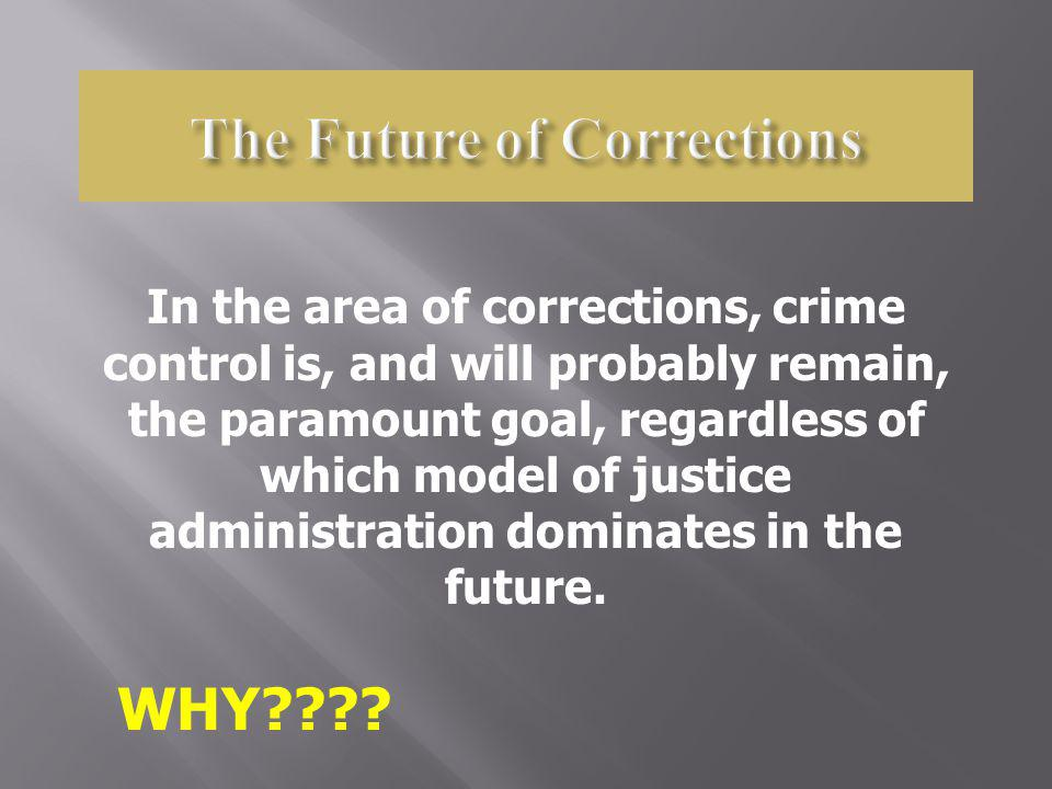 In the area of corrections, crime control is, and will probably remain, the paramount goal, regardless of which model of justice administration domina