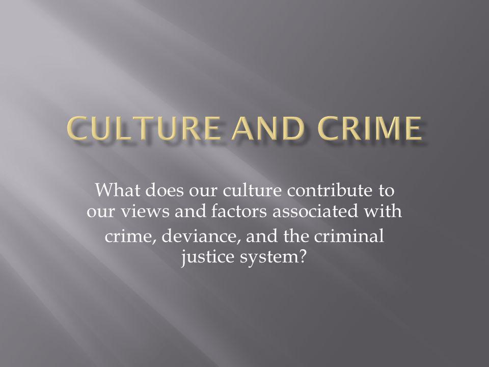 What does our culture contribute to our views and factors associated with crime, deviance, and the criminal justice system?