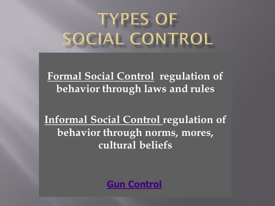 Formal Social Control regulation of behavior through laws and rules Informal Social Control regulation of behavior through norms, mores, cultural beli