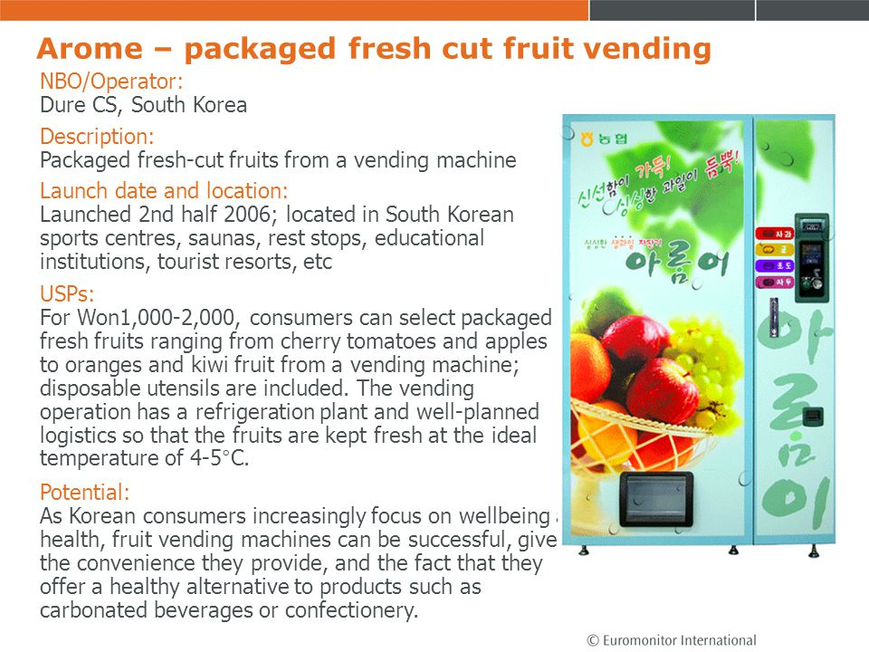 Arome – packaged fresh cut fruit vending NBO/Operator: Dure CS, South Korea Description: Packaged fresh-cut fruits from a vending machine USPs: For Wo