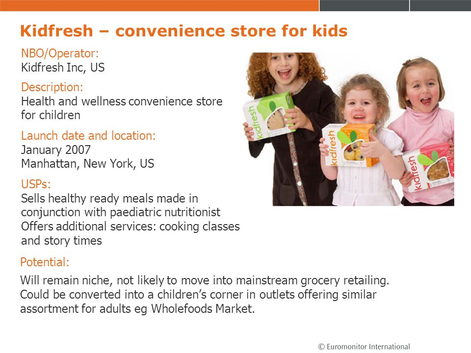 Kidfresh – convenience store for kids Potential: Will remain niche, not likely to move into mainstream grocery retailing. Could be converted into a ch