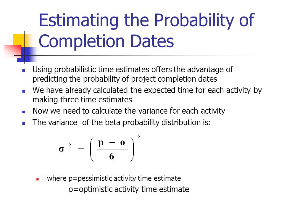 Estimating the Probability of Completion Dates Using probabilistic time estimates offers the advantage of predicting the probability of project comple