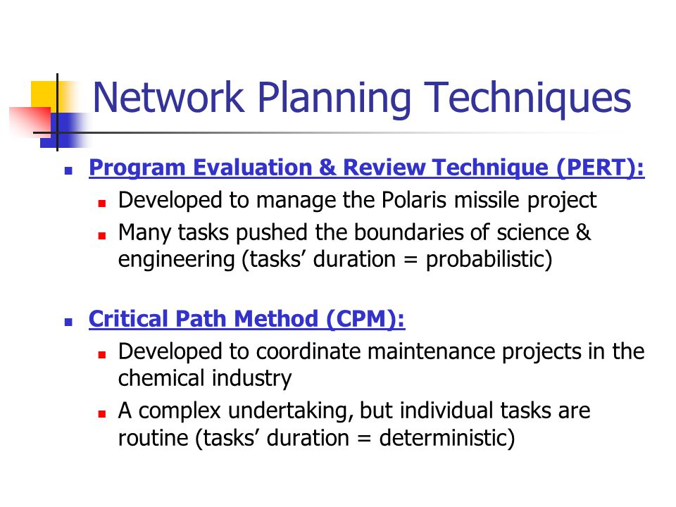 Network Planning Techniques Program Evaluation & Review Technique (PERT): Developed to manage the Polaris missile project Many tasks pushed the bounda