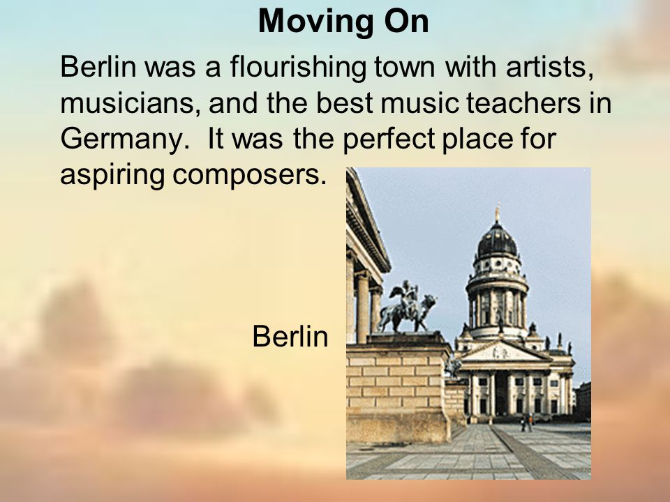 Berlin was a flourishing town with artists, musicians, and the best music teachers in Germany. It was the perfect place for aspiring composers. Berlin