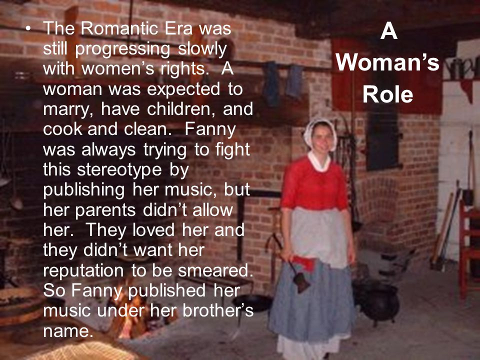 The Romantic Era was still progressing slowly with womens rights. A woman was expected to marry, have children, and cook and clean. Fanny was always t