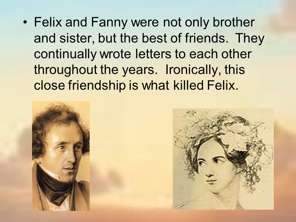 Felix and Fanny were not only brother and sister, but the best of friends. They continually wrote letters to each other throughout the years. Ironical