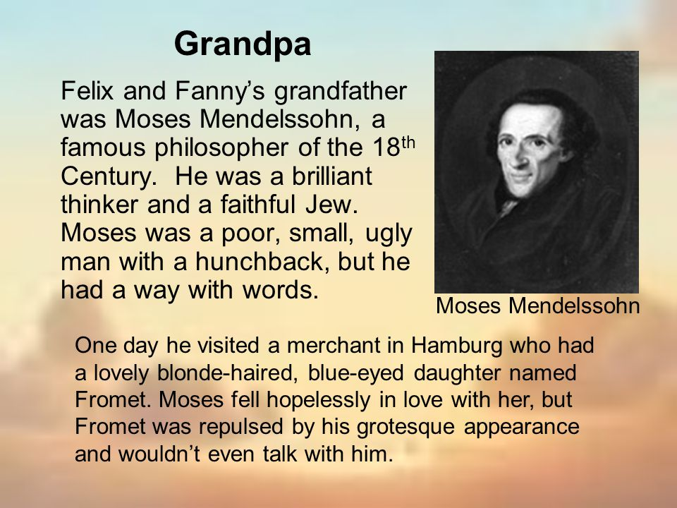 Felix and Fannys grandfather was Moses Mendelssohn, a famous philosopher of the 18 th Century. He was a brilliant thinker and a faithful Jew. Moses wa