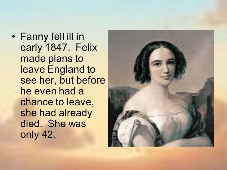 Fanny fell ill in early 1847. Felix made plans to leave England to see her, but before he even had a chance to leave, she had already died. She was on