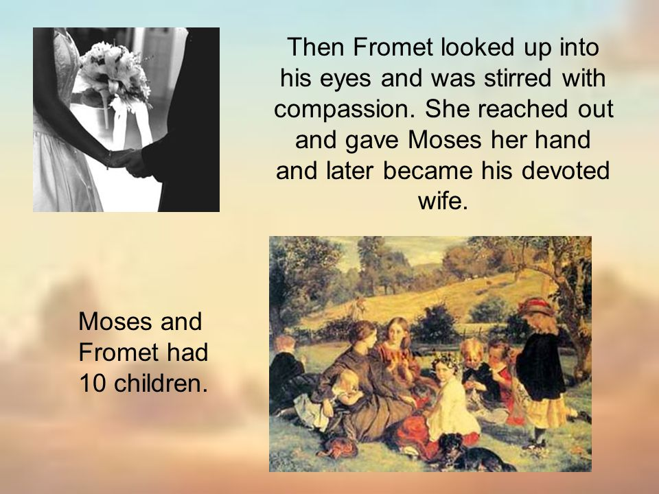Then Fromet looked up into his eyes and was stirred with compassion. She reached out and gave Moses her hand and later became his devoted wife. Moses