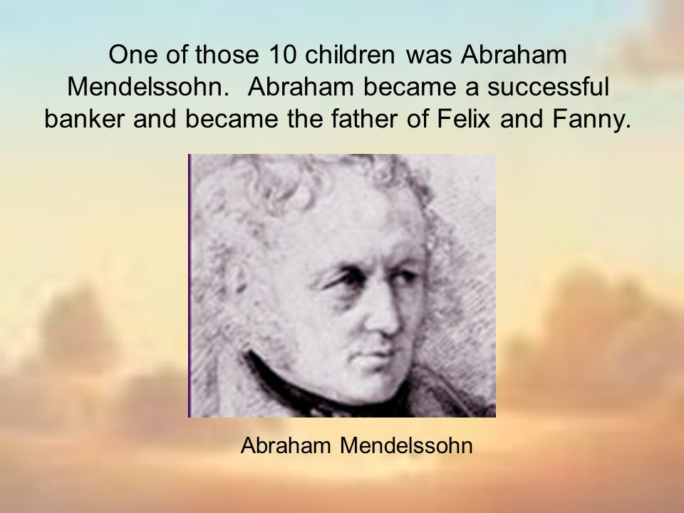 One of those 10 children was Abraham Mendelssohn. Abraham became a successful banker and became the father of Felix and Fanny. Abraham Mendelssohn
