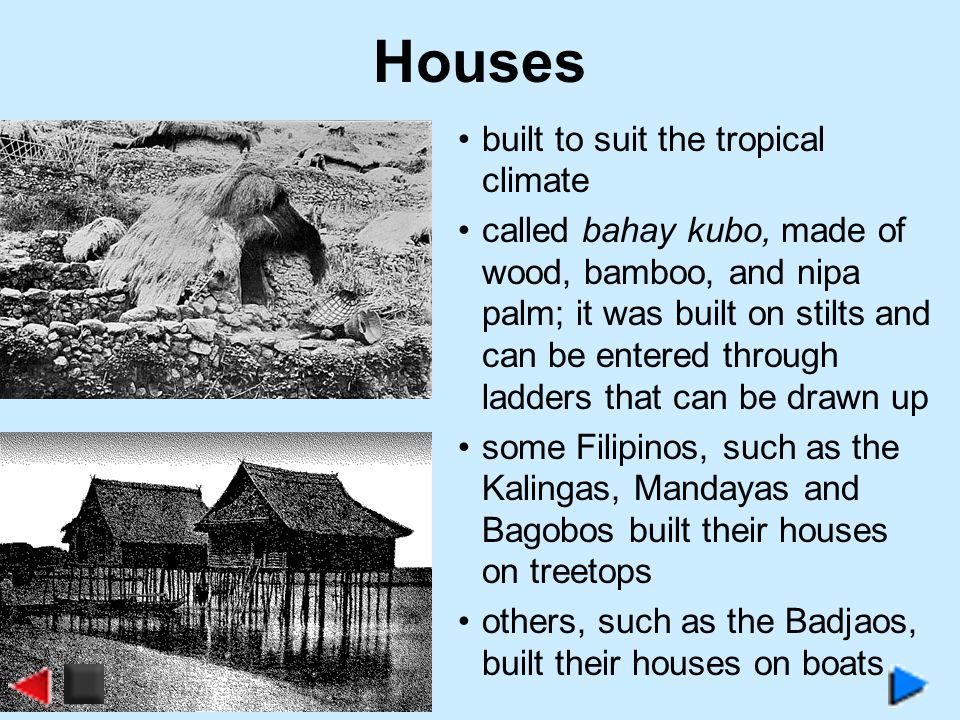 Houses built to suit the tropical climate called bahay kubo, made of wood, bamboo, and nipa palm; it was built on stilts and can be entered through ladders that can be drawn up some Filipinos, such as the Kalingas, Mandayas and Bagobos built their houses on treetops others, such as the Badjaos, built their houses on boats
