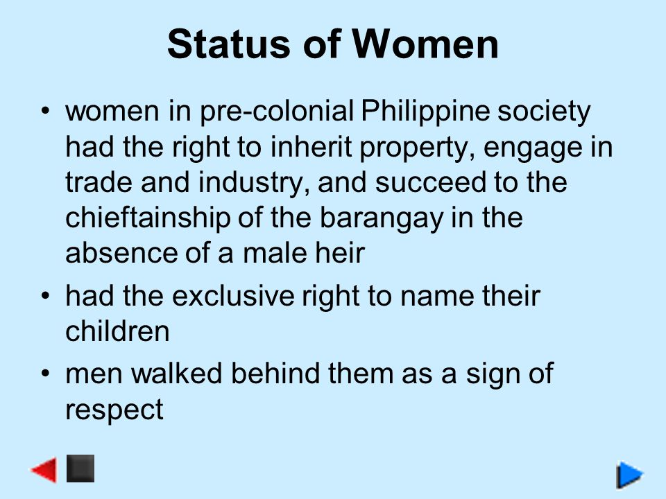 Status of Women women in pre-colonial Philippine society had the right to inherit property, engage in trade and industry, and succeed to the chieftain