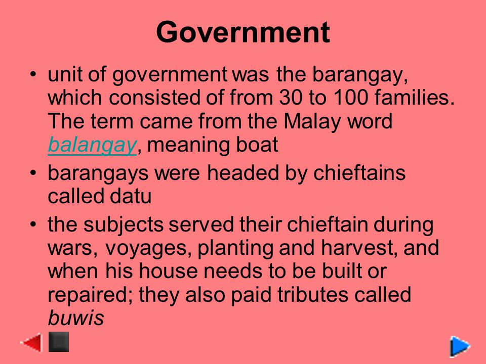 Government unit of government was the barangay, which consisted of from 30 to 100 families. The term came from the Malay word balangay, meaning boat b