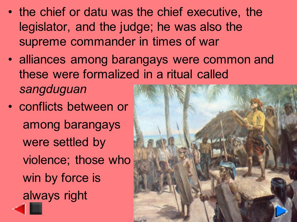 the chief or datu was the chief executive, the legislator, and the judge; he was also the supreme commander in times of war alliances among barangays were common and these were formalized in a ritual called sangduguan conflicts between or among barangays were settled by violence; those who win by force is always right