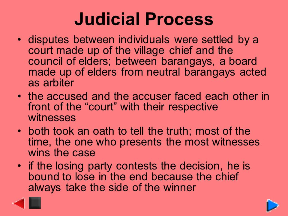 Judicial Process disputes between individuals were settled by a court made up of the village chief and the council of elders; between barangays, a board made up of elders from neutral barangays acted as arbiter the accused and the accuser faced each other in front of the court with their respective witnesses both took an oath to tell the truth; most of the time, the one who presents the most witnesses wins the case if the losing party contests the decision, he is bound to lose in the end because the chief always take the side of the winner
