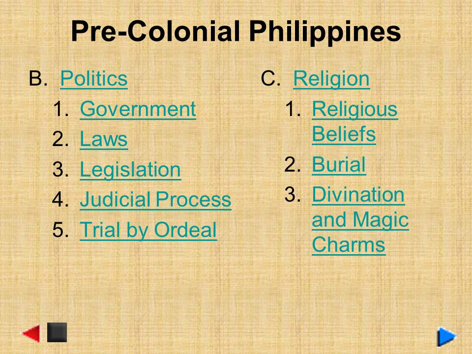 Pre-Colonial Philippines B.PoliticsPolitics 1.GovernmentGovernment 2.LawsLaws 3.LegislationLegislation 4.Judicial ProcessJudicial Process 5.Trial by OrdealTrial by Ordeal C.