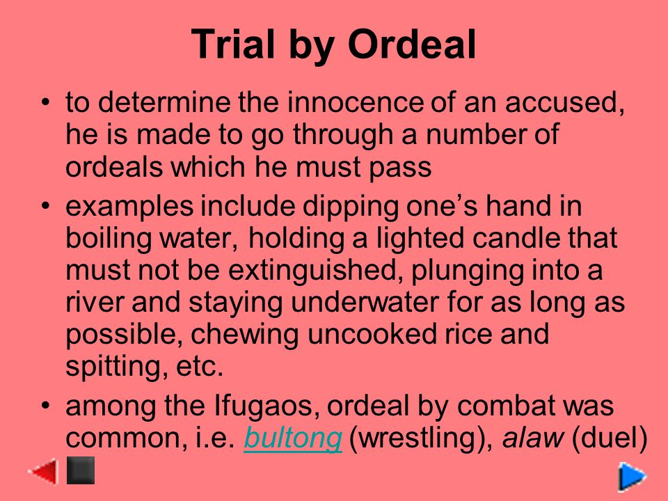 Trial by Ordeal to determine the innocence of an accused, he is made to go through a number of ordeals which he must pass examples include dipping ones hand in boiling water, holding a lighted candle that must not be extinguished, plunging into a river and staying underwater for as long as possible, chewing uncooked rice and spitting, etc.