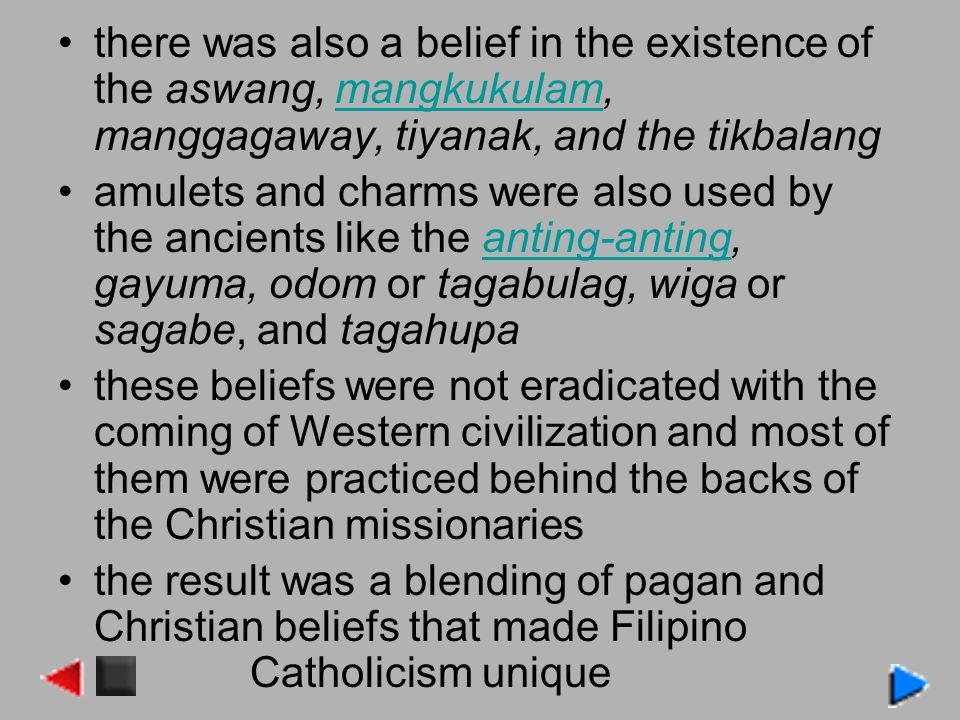 there was also a belief in the existence of the aswang, mangkukulam, manggagaway, tiyanak, and the tikbalangmangkukulam amulets and charms were also used by the ancients like the anting-anting, gayuma, odom or tagabulag, wiga or sagabe, and tagahupaanting-anting these beliefs were not eradicated with the coming of Western civilization and most of them were practiced behind the backs of the Christian missionaries the result was a blending of pagan and Christian beliefs that made Filipino Catholicism unique