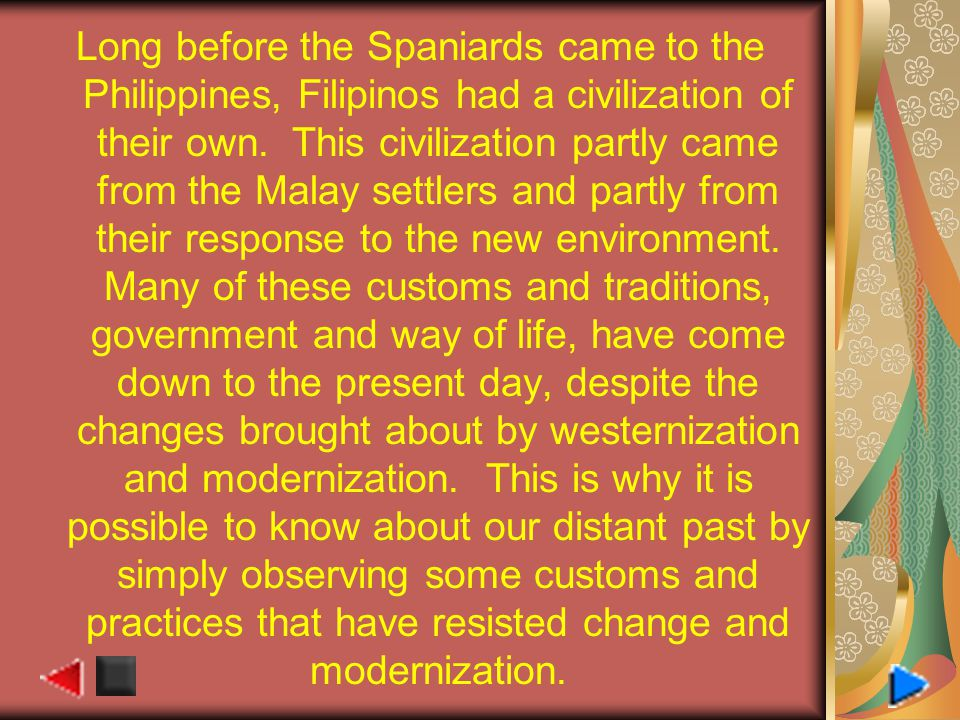Long before the Spaniards came to the Philippines, Filipinos had a civilization of their own. This civilization partly came from the Malay settlers an