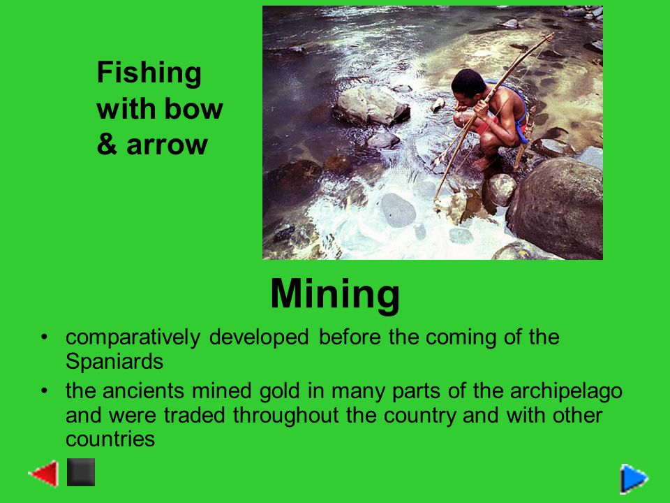 Mining comparatively developed before the coming of the Spaniards the ancients mined gold in many parts of the archipelago and were traded throughout the country and with other countries Fishing with bow & arrow