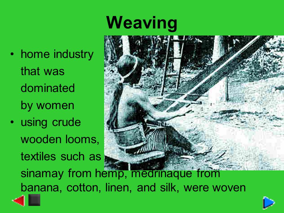 Weaving home industry that was dominated by women using crude wooden looms, textiles such as sinamay from hemp, medrinaque from banana, cotton, linen, and silk, were woven