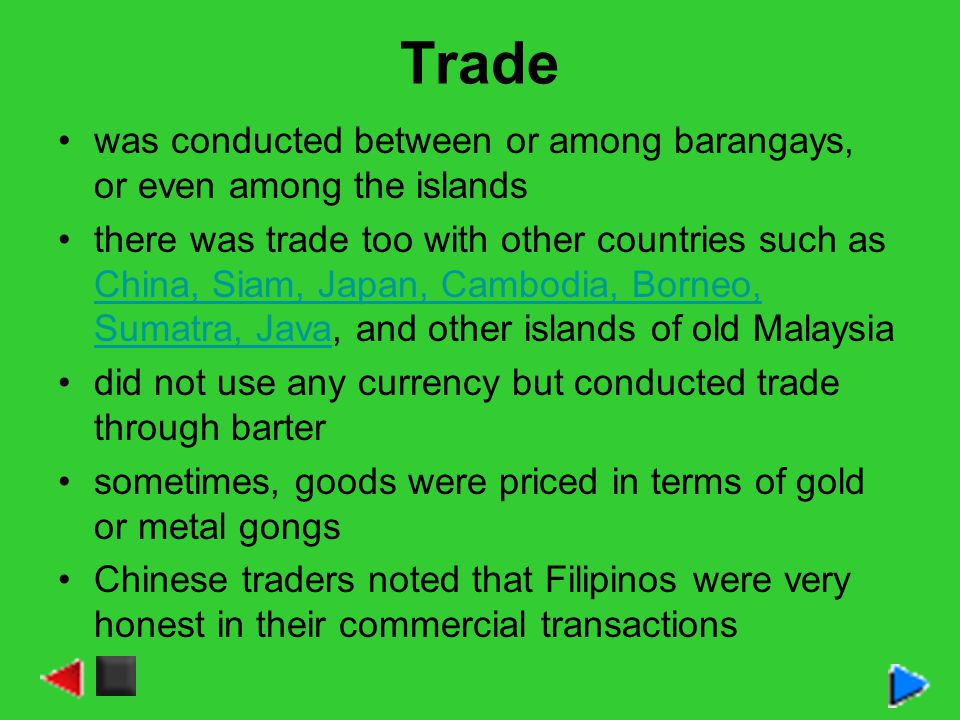 Trade was conducted between or among barangays, or even among the islands there was trade too with other countries such as China, Siam, Japan, Cambodi