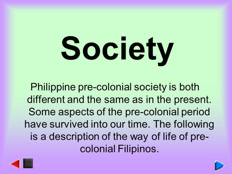 Society Philippine pre-colonial society is both different and the same as in the present. Some aspects of the pre-colonial period have survived into o