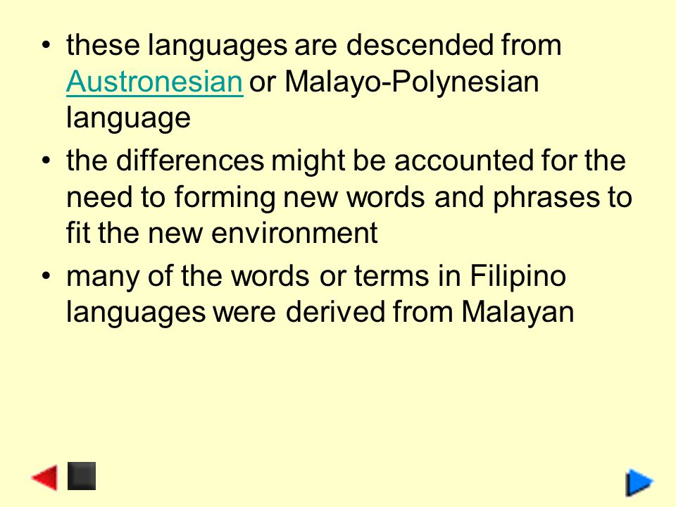these languages are descended from Austronesian or Malayo-Polynesian language Austronesian the differences might be accounted for the need to forming new words and phrases to fit the new environment many of the words or terms in Filipino languages were derived from Malayan