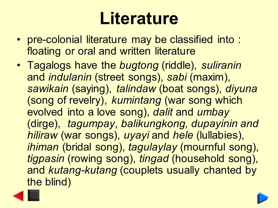 Literature pre-colonial literature may be classified into : floating or oral and written literature Tagalogs have the bugtong (riddle), suliranin and indulanin (street songs), sabi (maxim), sawikain (saying), talindaw (boat songs), diyuna (song of revelry), kumintang (war song which evolved into a love song), dalit and umbay (dirge), tagumpay, balikungkong, dupayinin and hiliraw (war songs), uyayi and hele (lullabies), ihiman (bridal song), tagulaylay (mournful song), tigpasin (rowing song), tingad (household song), and kutang-kutang (couplets usually chanted by the blind)