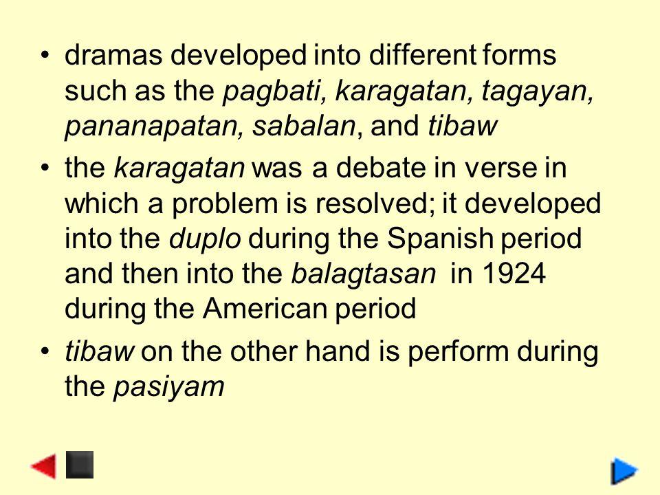 dramas developed into different forms such as the pagbati, karagatan, tagayan, pananapatan, sabalan, and tibaw the karagatan was a debate in verse in