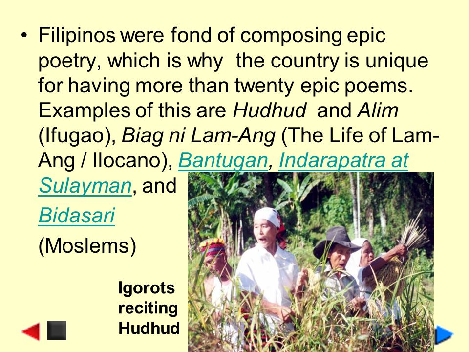 Filipinos were fond of composing epic poetry, which is why the country is unique for having more than twenty epic poems. Examples of this are Hudhud a