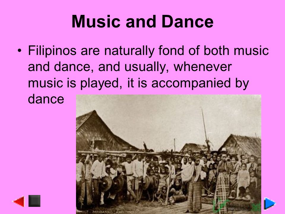 Music and Dance Filipinos are naturally fond of both music and dance, and usually, whenever music is played, it is accompanied by dance