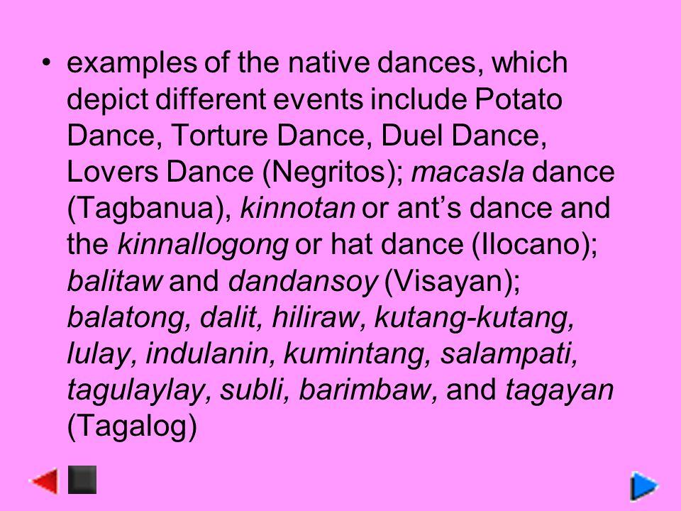 examples of the native dances, which depict different events include Potato Dance, Torture Dance, Duel Dance, Lovers Dance (Negritos); macasla dance (Tagbanua), kinnotan or ants dance and the kinnallogong or hat dance (Ilocano); balitaw and dandansoy (Visayan); balatong, dalit, hiliraw, kutang-kutang, lulay, indulanin, kumintang, salampati, tagulaylay, subli, barimbaw, and tagayan (Tagalog)