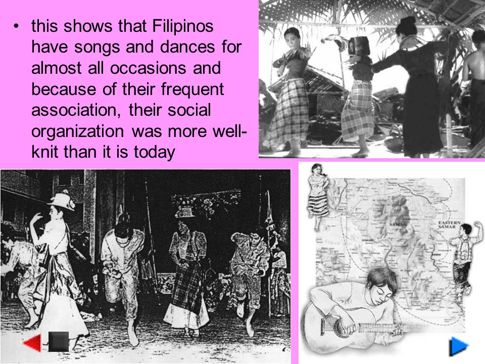 this shows that Filipinos have songs and dances for almost all occasions and because of their frequent association, their social organization was more