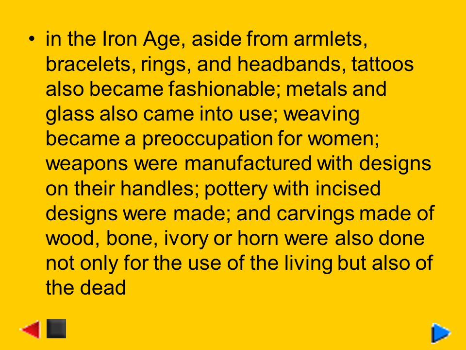 in the Iron Age, aside from armlets, bracelets, rings, and headbands, tattoos also became fashionable; metals and glass also came into use; weaving became a preoccupation for women; weapons were manufactured with designs on their handles; pottery with incised designs were made; and carvings made of wood, bone, ivory or horn were also done not only for the use of the living but also of the dead