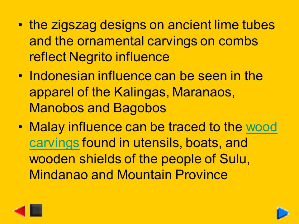 the zigszag designs on ancient lime tubes and the ornamental carvings on combs reflect Negrito influence Indonesian influence can be seen in the apparel of the Kalingas, Maranaos, Manobos and Bagobos Malay influence can be traced to the wood carvings found in utensils, boats, and wooden shields of the people of Sulu, Mindanao and Mountain Provincewood carvings