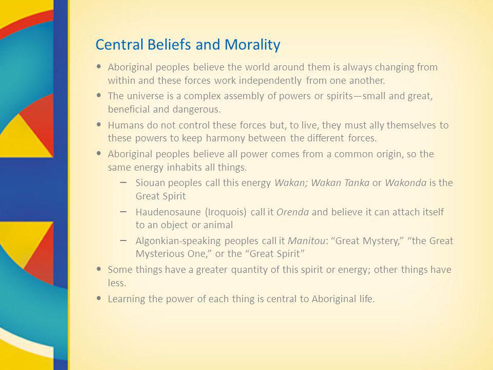 Central Beliefs and Morality Aboriginal peoples believe the world around them is always changing from within and these forces work independently from