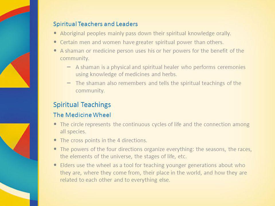 Spiritual Teachers and Leaders Aboriginal peoples mainly pass down their spiritual knowledge orally. Certain men and women have greater spiritual powe