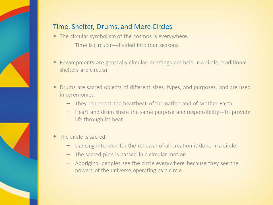Time, Shelter, Drums, and More Circles The circular symbolism of the cosmos is everywhere. – Time is circulardivided into four seasons Encampments are