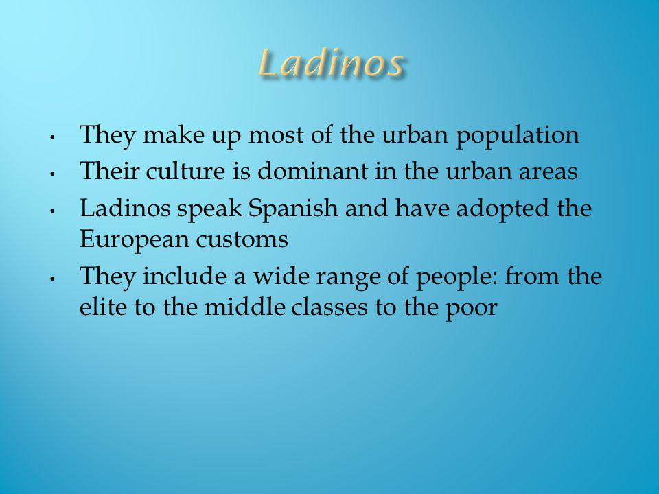 They make up most of the urban population Their culture is dominant in the urban areas Ladinos speak Spanish and have adopted the European customs The