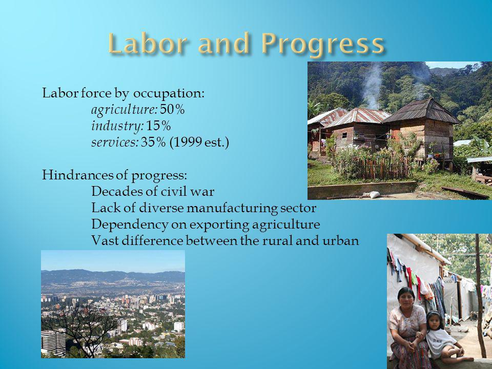 Labor force by occupation: agriculture: 50% industry: 15% services: 35% (1999 est.) Hindrances of progress: Decades of civil war Lack of diverse manuf