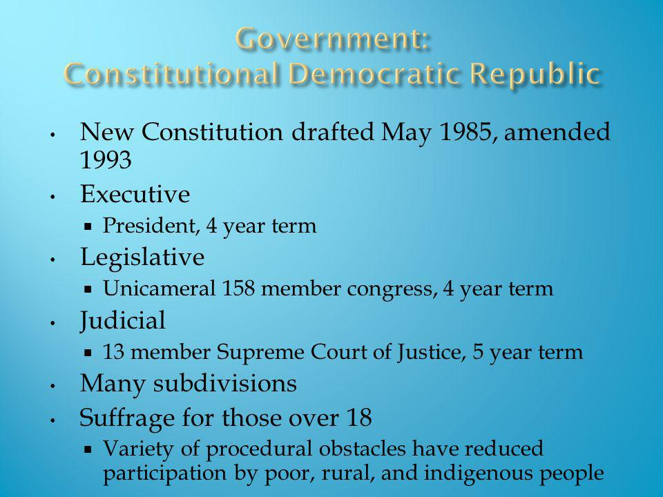 New Constitution drafted May 1985, amended 1993 Executive President, 4 year term Legislative Unicameral 158 member congress, 4 year term Judicial 13 m