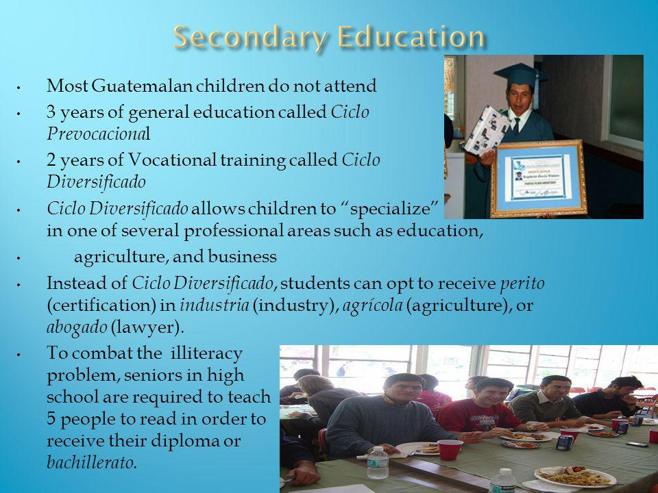 Most Guatemalan children do not attend 3 years of general education called Ciclo Prevocaciona l 2 years of Vocational training called Ciclo Diversific