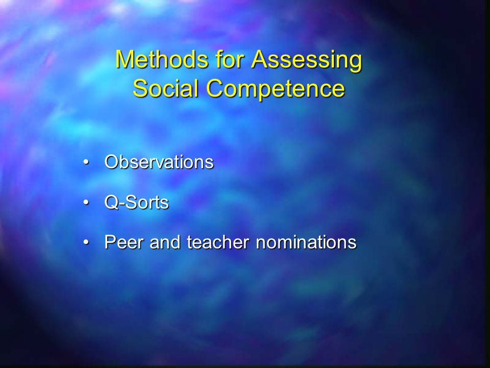 Methods for Assessing Social Competence ObservationsObservations Q-SortsQ-Sorts Peer and teacher nominationsPeer and teacher nominations