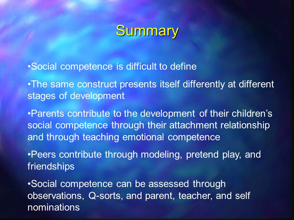 Summary Social competence is difficult to define The same construct presents itself differently at different stages of development Parents contribute to the development of their childrens social competence through their attachment relationship and through teaching emotional competence Peers contribute through modeling, pretend play, and friendships Social competence can be assessed through observations, Q-sorts, and parent, teacher, and self nominations